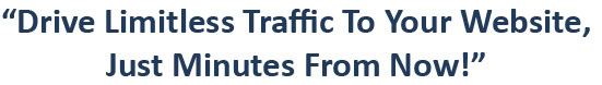 drive limitless traffic to your website just minutes from now